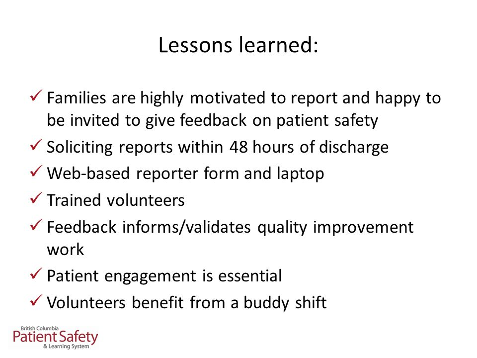 Lessons learned: Families are highly motivated to report and happy to be invited to give feedback on patient safety Soliciting reports within 48 hours of discharge Web-based reporter form and laptop Trained volunteers Feedback informs/validates quality improvement work Patient engagement is essential Volunteers benefit from a buddy shift