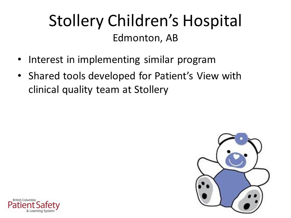 Stollery Children's Hospital Edmonton, AB Interest in implementing similar program Shared tools developed for Patient's View with clinical quality team at Stollery