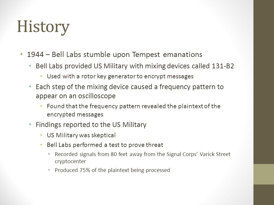 History Bell Labs directed to develop suppression methods Bell Labs' suppression methods: Shielding Prevent Tempest emanations through free space and magnetic fields Filtering Prevent compromising emanations from traveling through conductors Masking Purposely create electrical noise to drown out compromising emanations