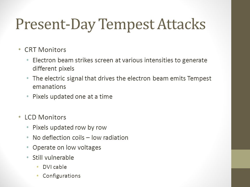 Present-Day Tempest Attacks Keyboards Each keystroke causes the voltage of the electric current being sent to the computer to change Tempest Viruses Theoretical (Ross J.