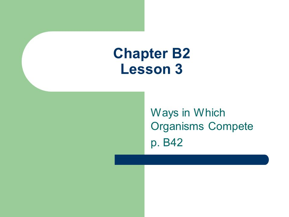 Chapter B2 Lesson 3 Ways in Which Organisms Compete p. B42