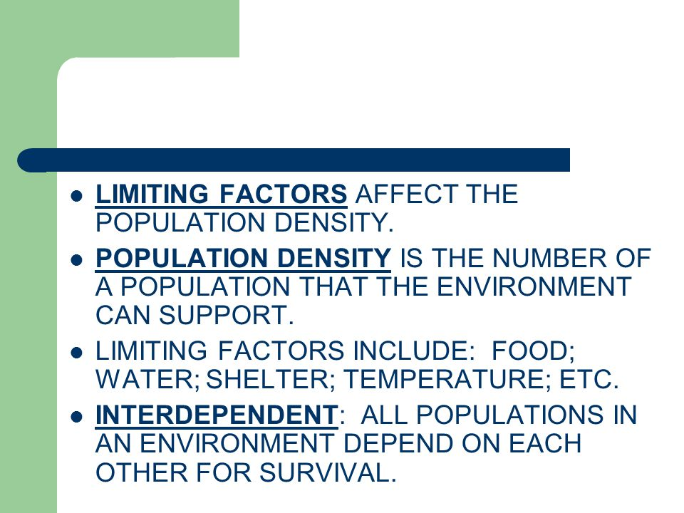LIMITING FACTORS AFFECT THE POPULATION DENSITY. POPULATION DENSITY IS THE NUMBER OF A POPULATION THAT THE ENVIRONMENT CAN SUPPORT. LIMITING FACTORS IN