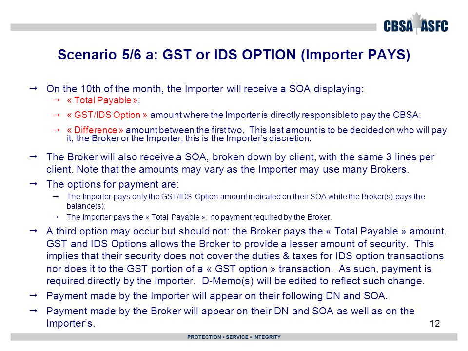 12 Scenario 5/6 a: GST or IDS OPTION (Importer PAYS)  On the 10th of the month, the Importer will receive a SOA displaying:  « Total Payable »;  « GST/IDS Option » amount where the Importer is directly responsible to pay the CBSA;  « Difference » amount between the first two.