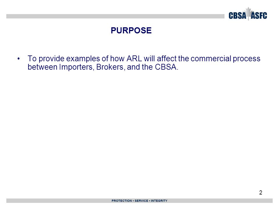 2 PURPOSE To provide examples of how ARL will affect the commercial process between Importers, Brokers, and the CBSA.