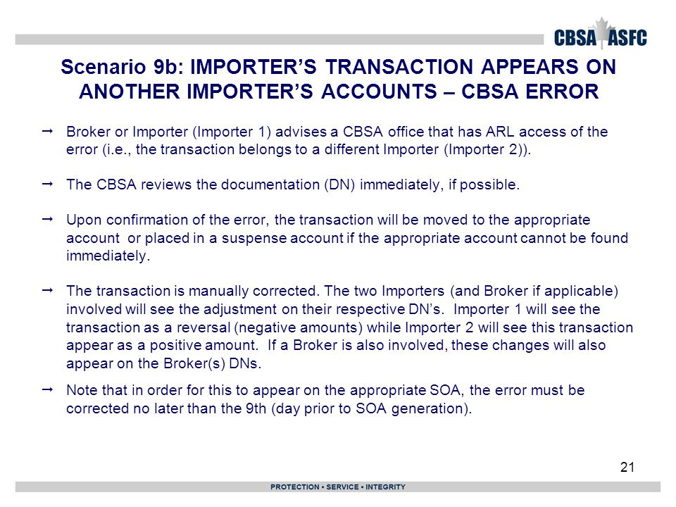 21 Scenario 9b: IMPORTER'S TRANSACTION APPEARS ON ANOTHER IMPORTER'S ACCOUNTS – CBSA ERROR  Broker or Importer (Importer 1) advises a CBSA office that has ARL access of the error (i.e., the transaction belongs to a different Importer (Importer 2)).