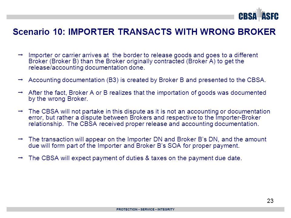 23 Scenario 10: IMPORTER TRANSACTS WITH WRONG BROKER  Importer or carrier arrives at the border to release goods and goes to a different Broker (Brok