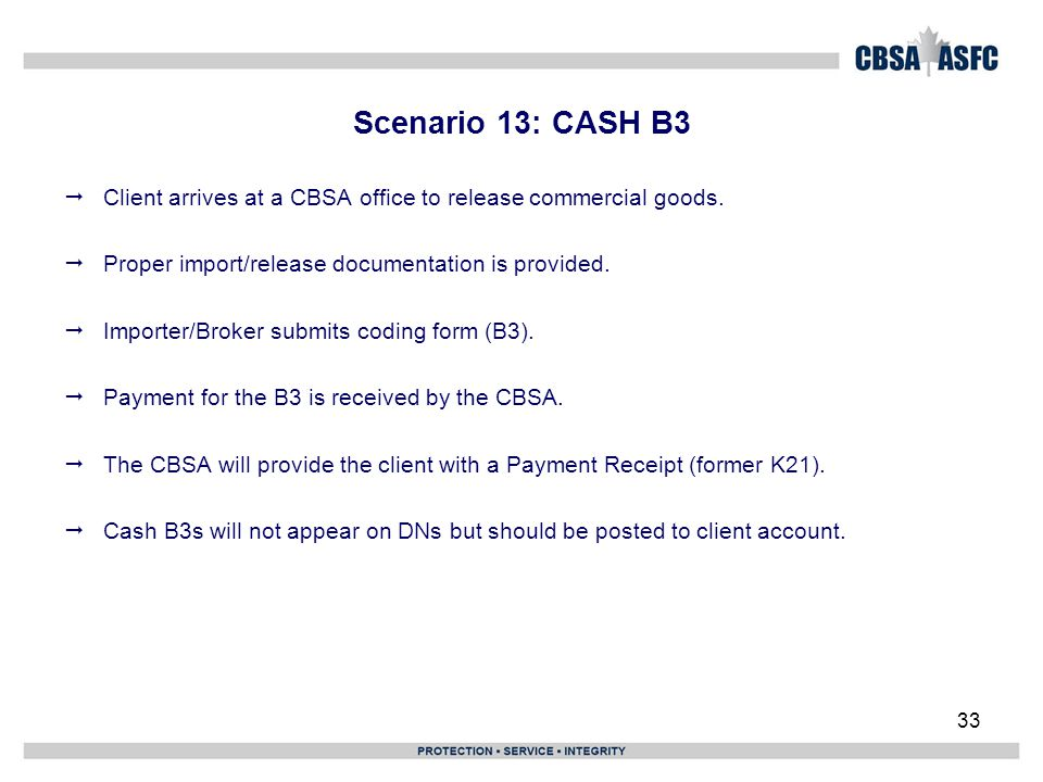 33 Scenario 13: CASH B3  Client arrives at a CBSA office to release commercial goods.  Proper import/release documentation is provided.  Importer/B
