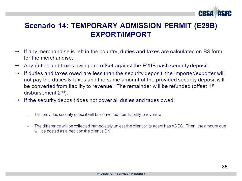 35 Scenario 14: TEMPORARY ADMISSION PERMIT (E29B) EXPORT/IMPORT  If any merchandise is left in the country, duties and taxes are calculated on B3 for