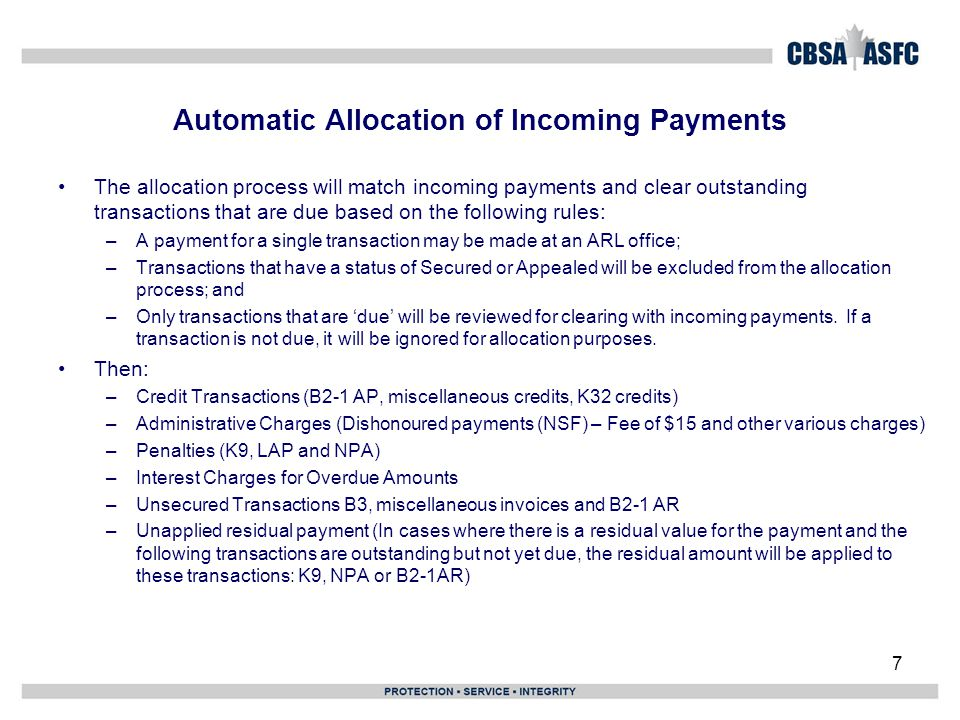 Automatic Allocation of Incoming Payments 7 The allocation process will match incoming payments and clear outstanding transactions that are due based on the following rules: –A payment for a single transaction may be made at an ARL office; –Transactions that have a status of Secured or Appealed will be excluded from the allocation process; and –Only transactions that are 'due' will be reviewed for clearing with incoming payments.