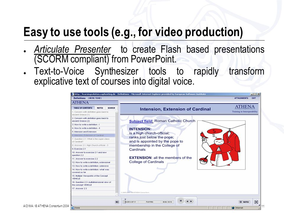 11 AIDIMA / © ATHENA Consortium 2004 Easy to use tools (e.g., for video production) ● Articulate Presenter to create Flash based presentations (SCORM compliant) from PowerPoint.