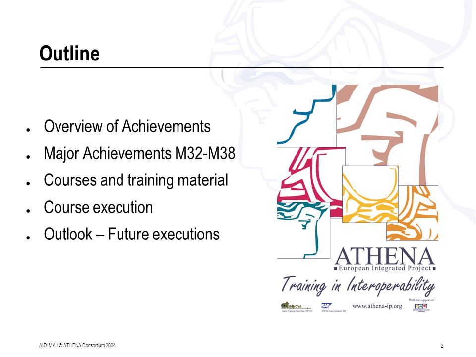 2 AIDIMA / © ATHENA Consortium 2004 Outline ● Overview of Achievements ● Major Achievements M32-M38 ● Courses and training material ● Course execution ● Outlook – Future executions
