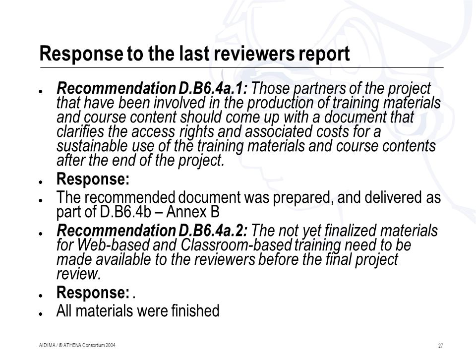 27 AIDIMA / © ATHENA Consortium 2004 Response to the last reviewers report ● Recommendation D.B6.4a.1: Those partners of the project that have been involved in the production of training materials and course content should come up with a document that clarifies the access rights and associated costs for a sustainable use of the training materials and course contents after the end of the project.