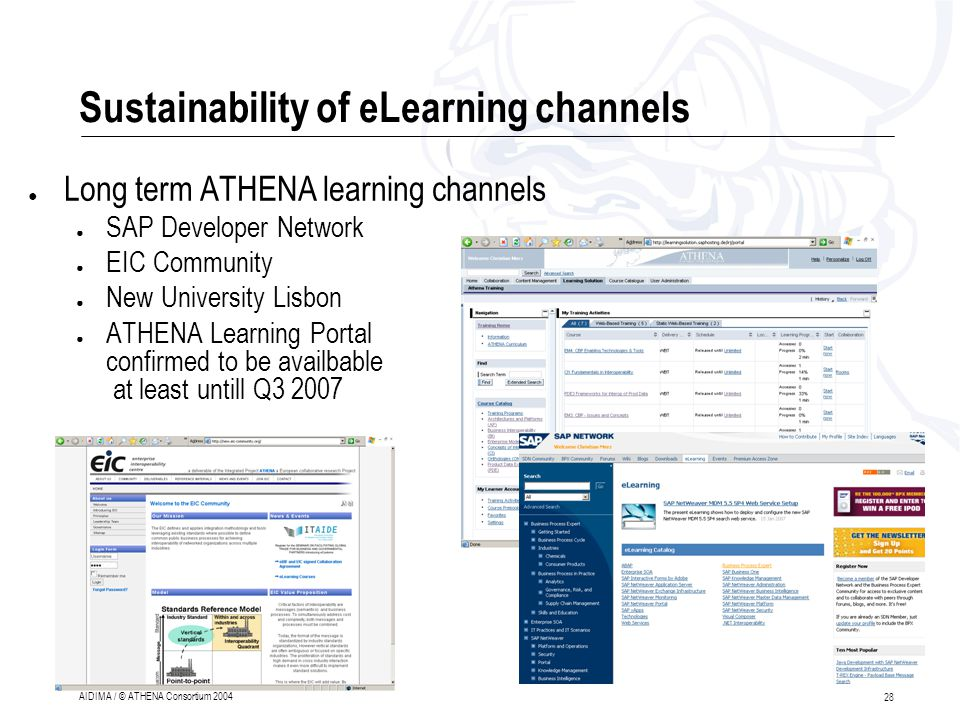 28 AIDIMA / © ATHENA Consortium 2004 Sustainability of eLearning channels ● Long term ATHENA learning channels ● SAP Developer Network ● EIC Community ● New University Lisbon ● ATHENA Learning Portal confirmed to be availbable at least untill Q3 2007