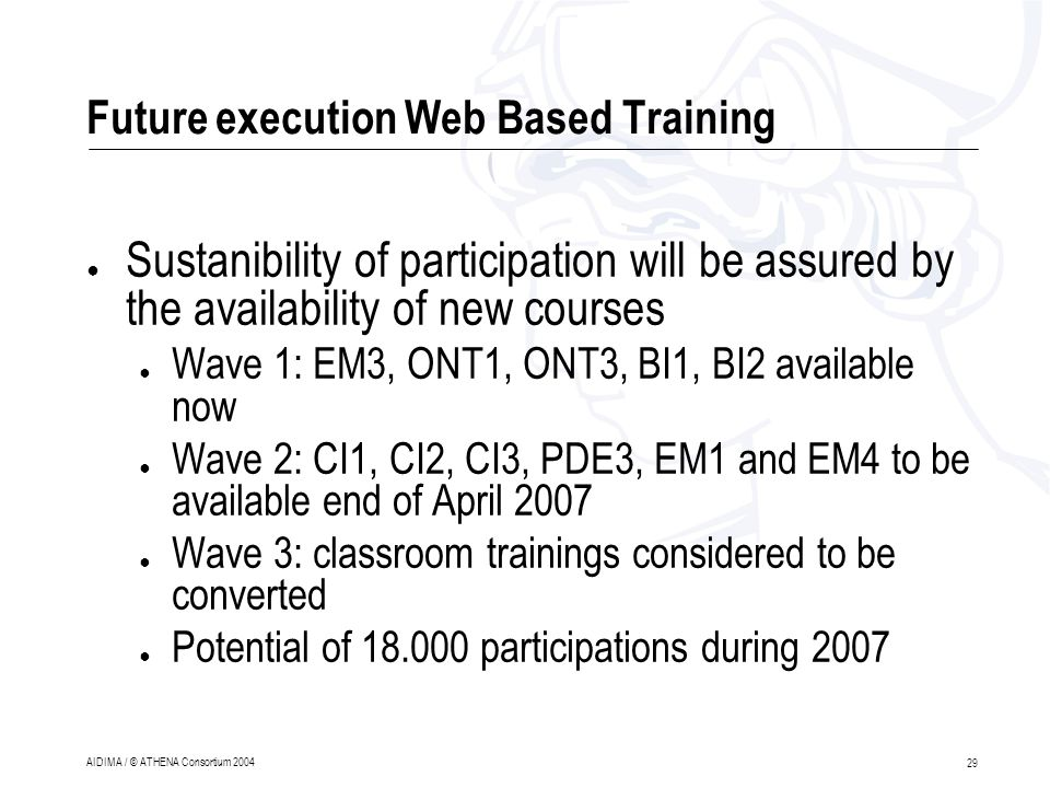 29 AIDIMA / © ATHENA Consortium 2004 Future execution Web Based Training ● Sustanibility of participation will be assured by the availability of new courses ● Wave 1: EM3, ONT1, ONT3, BI1, BI2 available now ● Wave 2: CI1, CI2, CI3, PDE3, EM1 and EM4 to be available end of April 2007 ● Wave 3: classroom trainings considered to be converted ● Potential of 18.000 participations during 2007