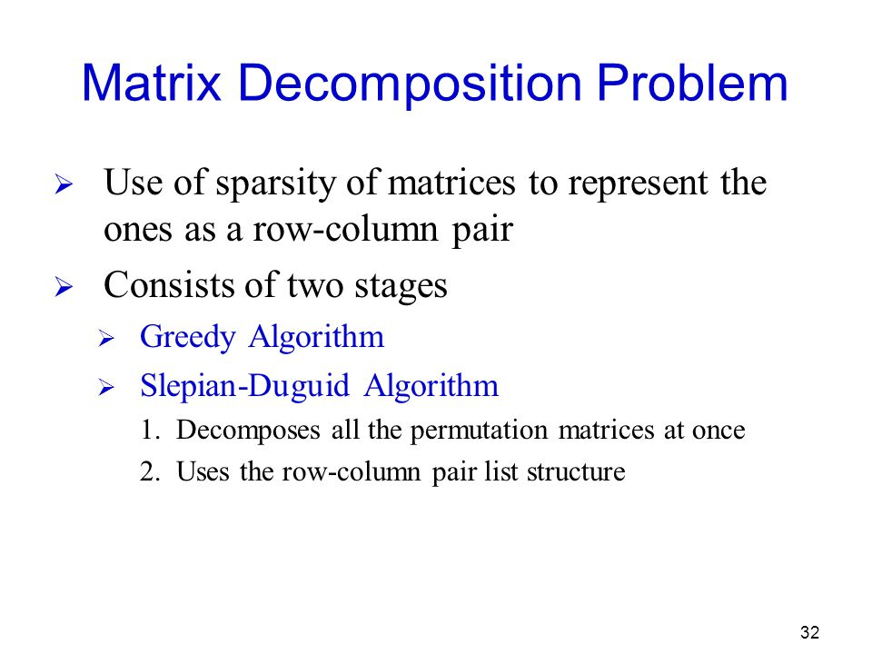 32 Matrix Decomposition Problem  Use of sparsity of matrices to represent the ones as a row-column pair  Consists of two stages  Greedy Algorithm  Slepian-Duguid Algorithm 1.Decomposes all the permutation matrices at once 2.Uses the row-column pair list structure
