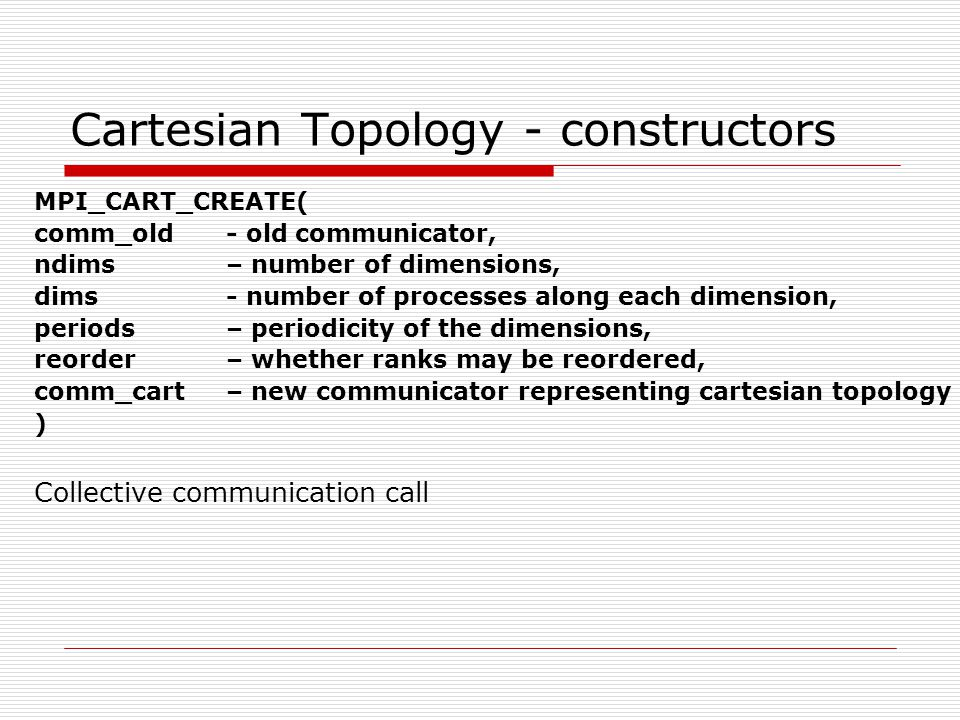 Cartesian Topology - Constructors MPI_DIMS_CREATE( nnodes(in) - number of nodes in a grid, ndims(in)– number of dimensions, dims(inout) - number of processes along each dimension ) Helps to create size of dimensions such that the sizes are as close to each other as possible.