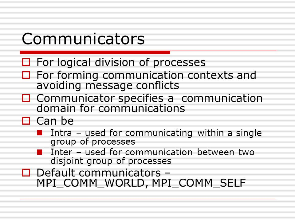 Communicators  For logical division of processes  For forming communication contexts and avoiding message conflicts  Communicator specifies a commu