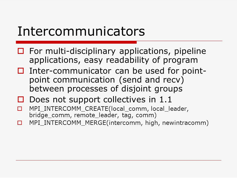 Communicator and Groups example Group 0 Group 1 Group 2 0(0) 1(3) 2(6) 3(9) 0(1) 1(4) 2(7) 3(10) 0(2) 1(5) 2(8) 3(11) main(){ membership = rank % 3; MPI_Comm_Split(MPI_COMM_WORLD, membership, rank, &mycomm);