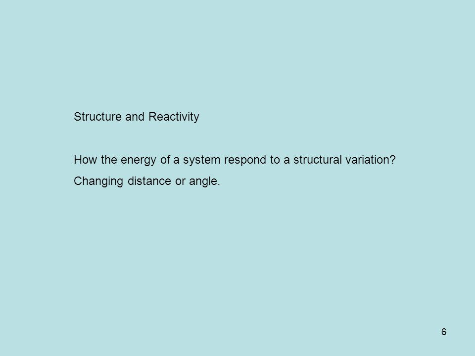 6 Structure and Reactivity How the energy of a system respond to a structural variation? Changing distance or angle.