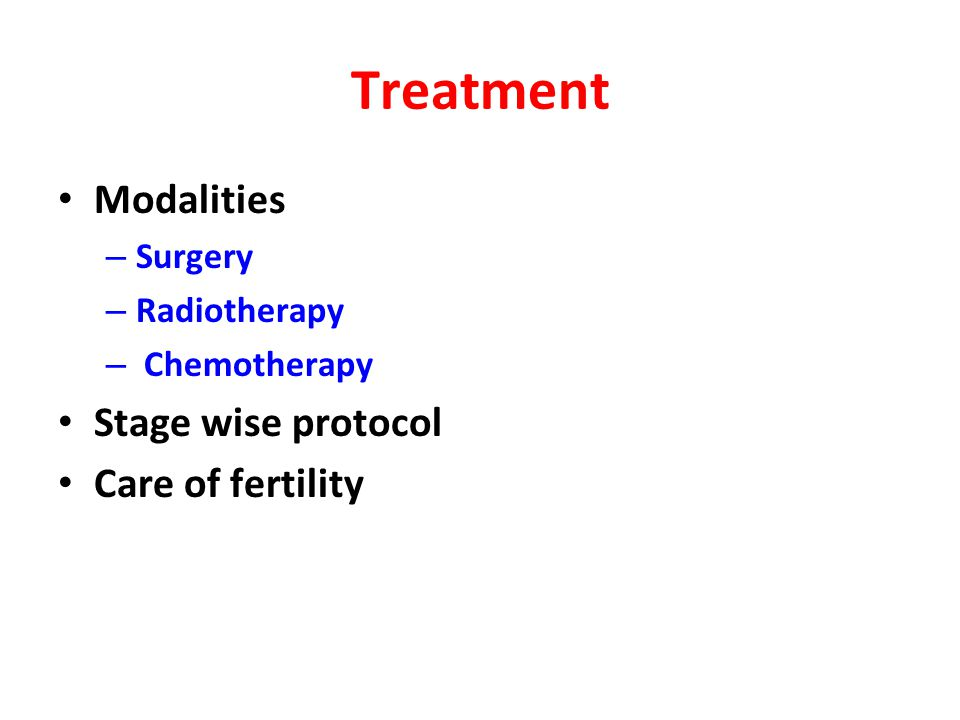 Treatment Modalities – Surgery – Radiotherapy – Chemotherapy Stage wise protocol Care of fertility