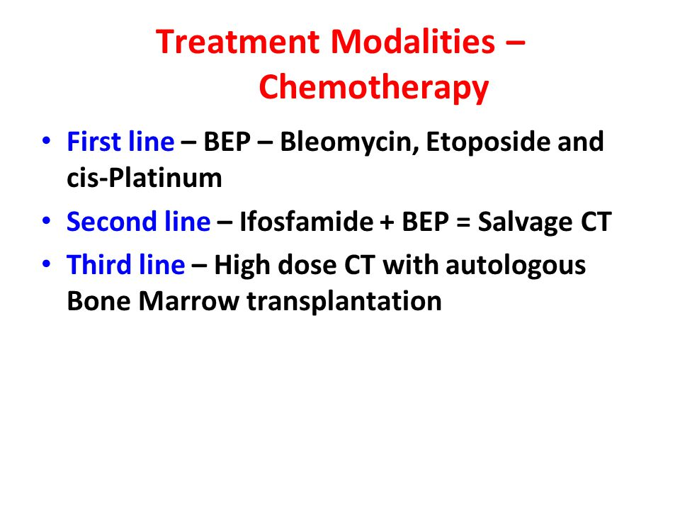 Treatment Modalities – Chemotherapy First line – BEP – Bleomycin, Etoposide and cis-Platinum Second line – Ifosfamide + BEP = Salvage CT Third line –