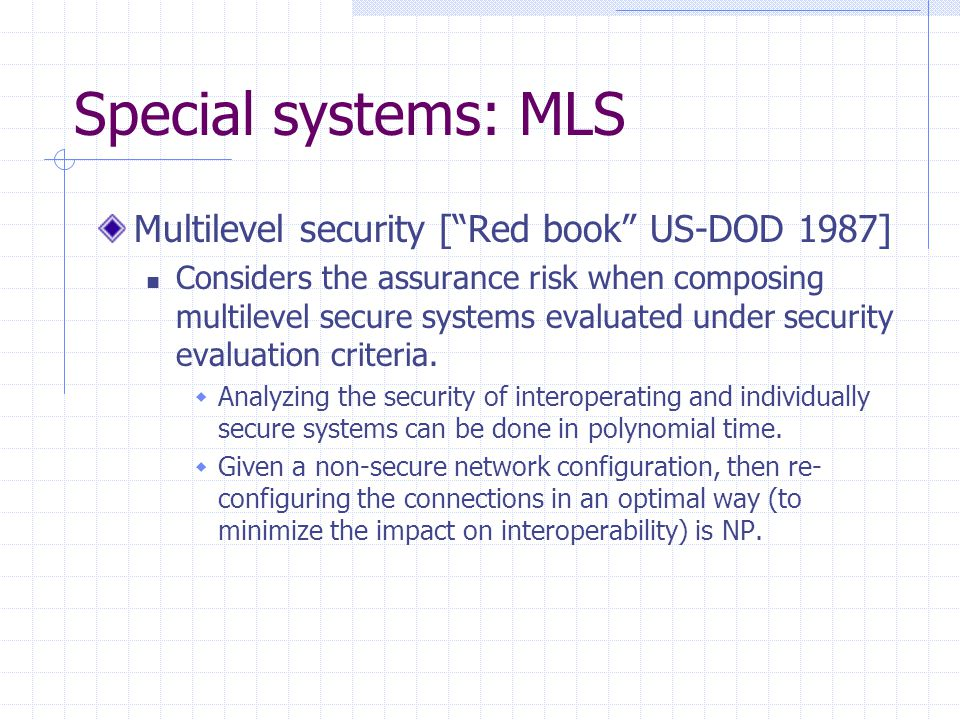 """Special systems: MLS Multilevel security [""""Red book"""" US-DOD 1987] Considers the assurance risk when composing multilevel secure systems evaluated unde"""