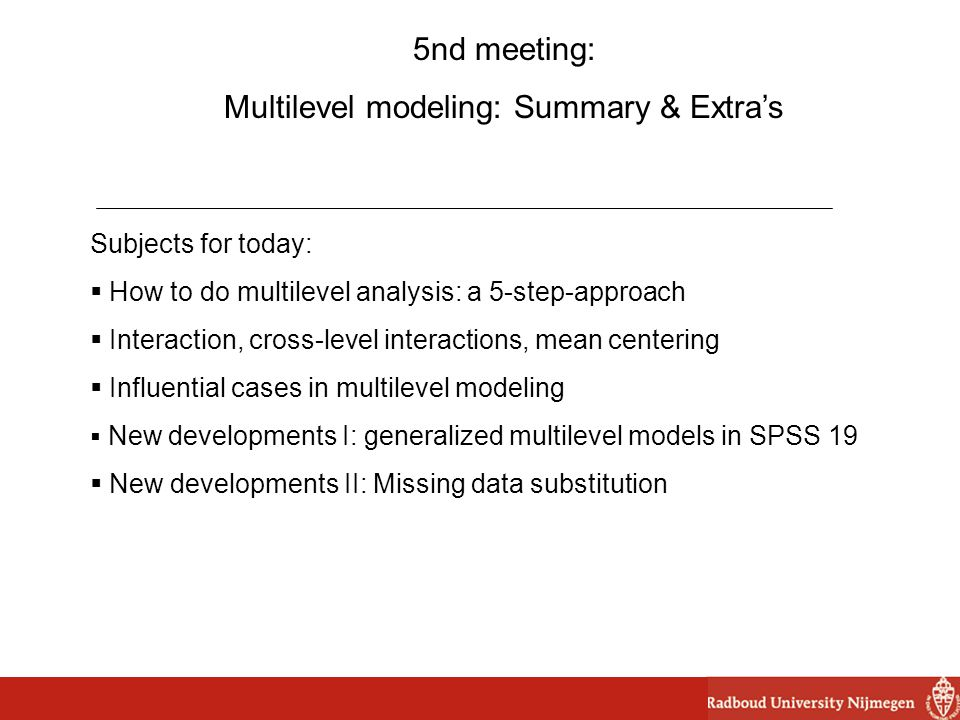 5nd meeting: Multilevel modeling: Summary & Extra's Subjects for today:  How to do multilevel analysis: a 5-step-approach  Interaction, cross-level interactions, mean centering  Influential cases in multilevel modeling  New developments I: generalized multilevel models in SPSS 19  New developments II: Missing data substitution