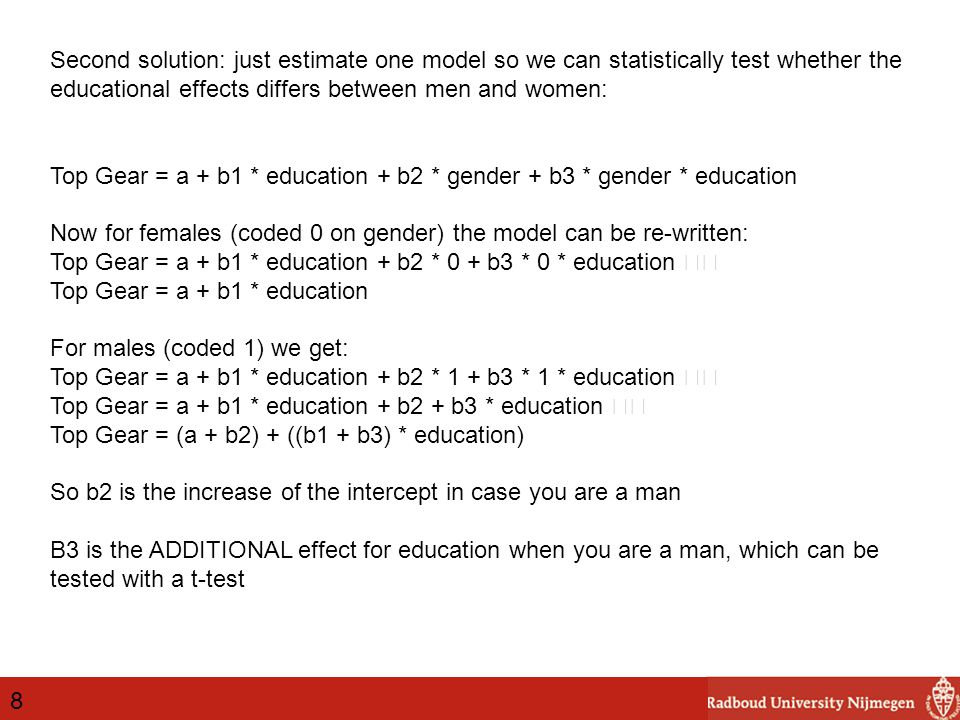 8 Second solution: just estimate one model so we can statistically test whether the educational effects differs between men and women: Top Gear = a + b1 * education + b2 * gender + b3 * gender * education Now for females (coded 0 on gender) the model can be re-written: Top Gear = a + b1 * education + b2 * 0 + b3 * 0 * education Top Gear = a + b1 * education For males (coded 1) we get: Top Gear = a + b1 * education + b2 * 1 + b3 * 1 * education Top Gear = a + b1 * education + b2 + b3 * education Top Gear = (a + b2) + ((b1 + b3) * education) So b2 is the increase of the intercept in case you are a man B3 is the ADDITIONAL effect for education when you are a man, which can be tested with a t-test