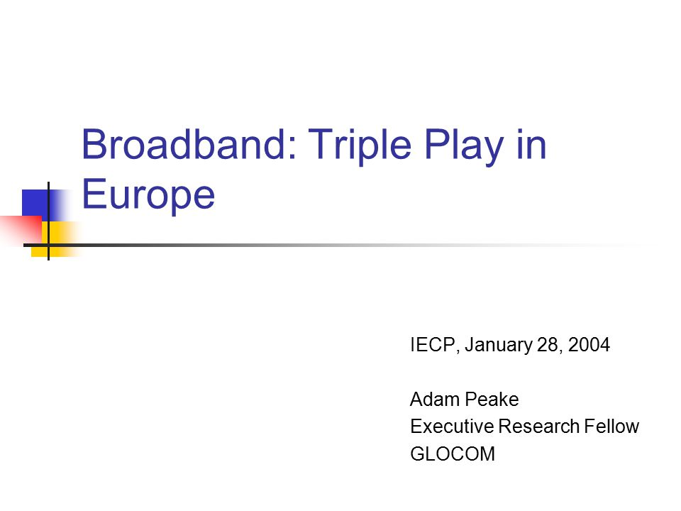 Broadband: Triple Play in Europe IECP, January 28, 2004 Adam Peake Executive Research Fellow GLOCOM