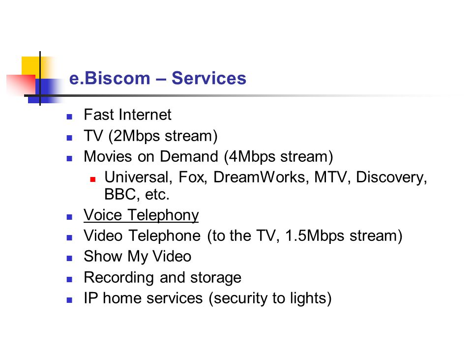 e.Biscom – Services Fast Internet TV (2Mbps stream) Movies on Demand (4Mbps stream) Universal, Fox, DreamWorks, MTV, Discovery, BBC, etc. Voice Teleph
