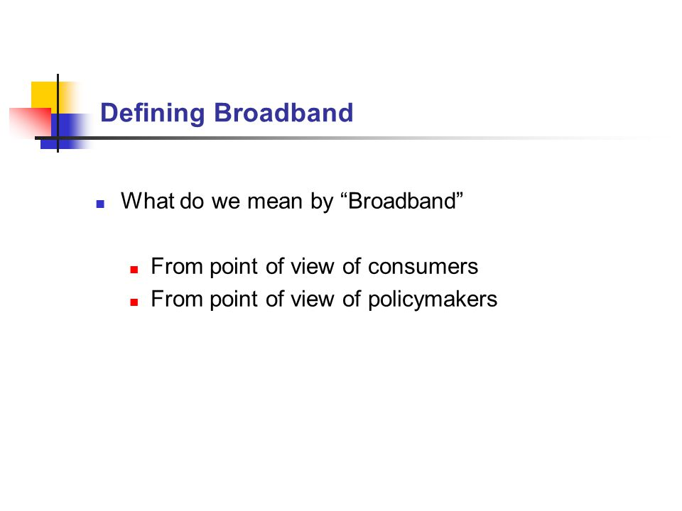 Defining Broadband What do we mean by Broadband From point of view of consumers From point of view of policymakers