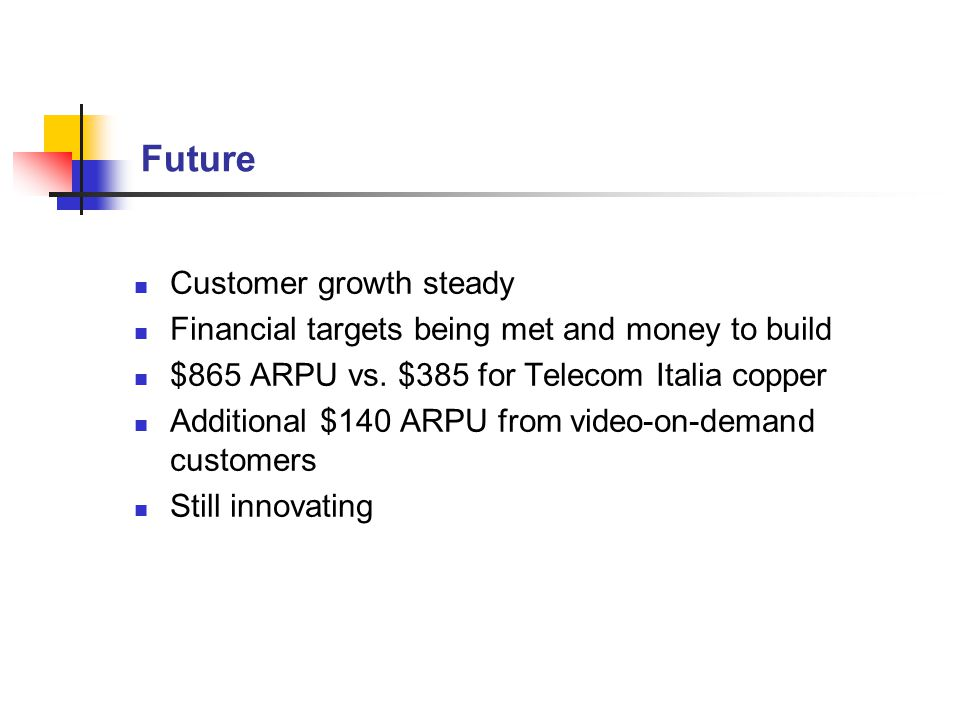 Future Customer growth steady Financial targets being met and money to build $865 ARPU vs. $385 for Telecom Italia copper Additional $140 ARPU from vi