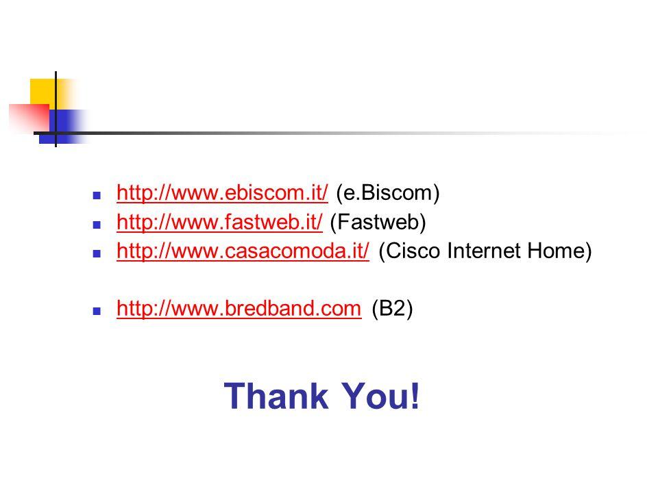 http://www.ebiscom.it/ (e.Biscom) http://www.ebiscom.it/ http://www.fastweb.it/ (Fastweb) http://www.fastweb.it/ http://www.casacomoda.it/ (Cisco Internet Home) http://www.casacomoda.it/ http://www.bredband.com (B2) http://www.bredband.com Thank You!