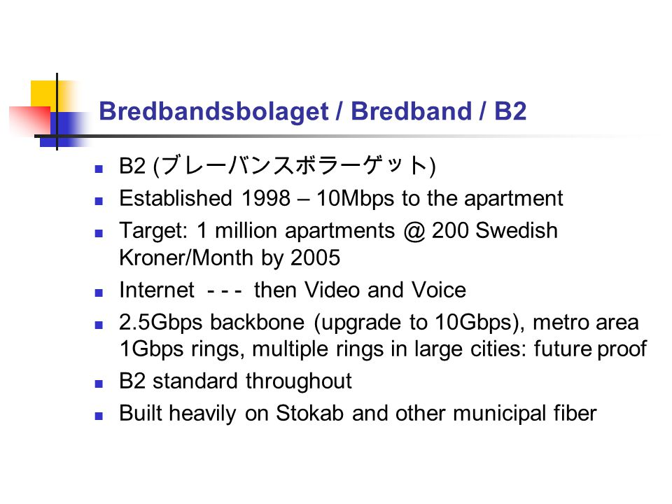 Bredbandsbolaget / Bredband / B2 B2 ( ブレーバンスボラーゲット ) Established 1998 – 10Mbps to the apartment Target: 1 million apartments @ 200 Swedish Kroner/Month by 2005 Internet - - - then Video and Voice 2.5Gbps backbone (upgrade to 10Gbps), metro area 1Gbps rings, multiple rings in large cities: future proof B2 standard throughout Built heavily on Stokab and other municipal fiber