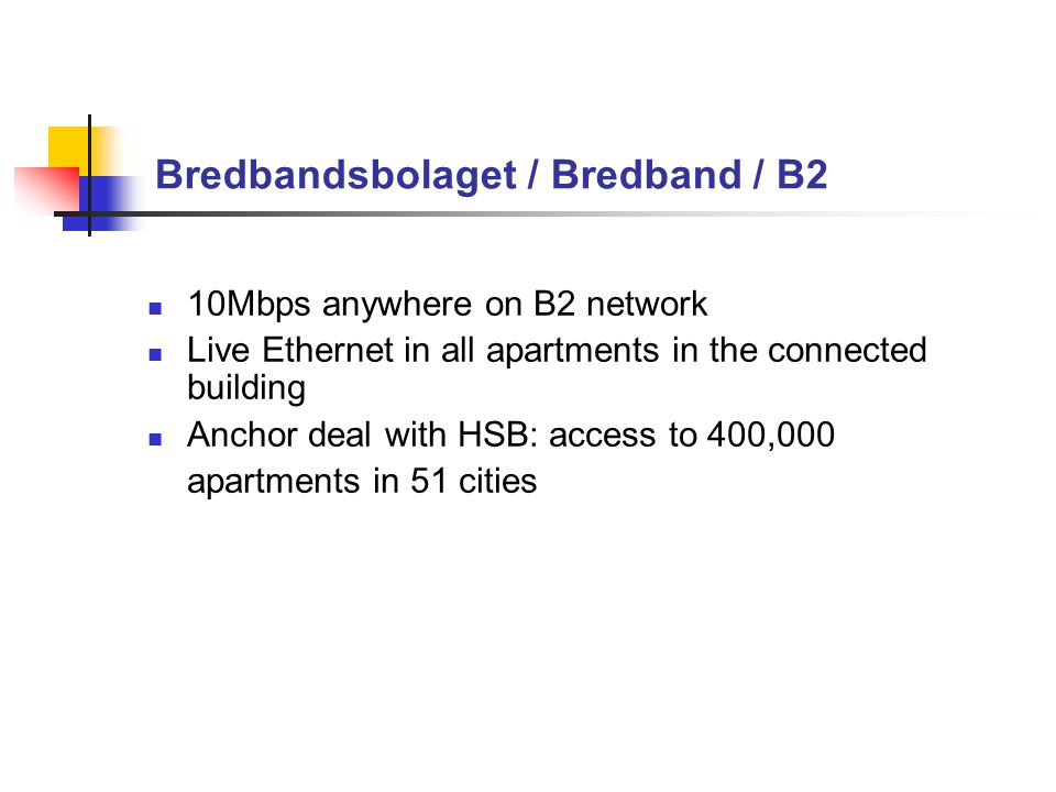 Bredbandsbolaget / Bredband / B2 10Mbps anywhere on B2 network Live Ethernet in all apartments in the connected building Anchor deal with HSB: access to 400,000 apartments in 51 cities