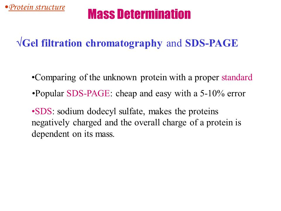 Mass Determination  Gel filtration chromatography and SDS-PAGE Comparing of the unknown protein with a proper standard Popular SDS-PAGE: cheap and ea