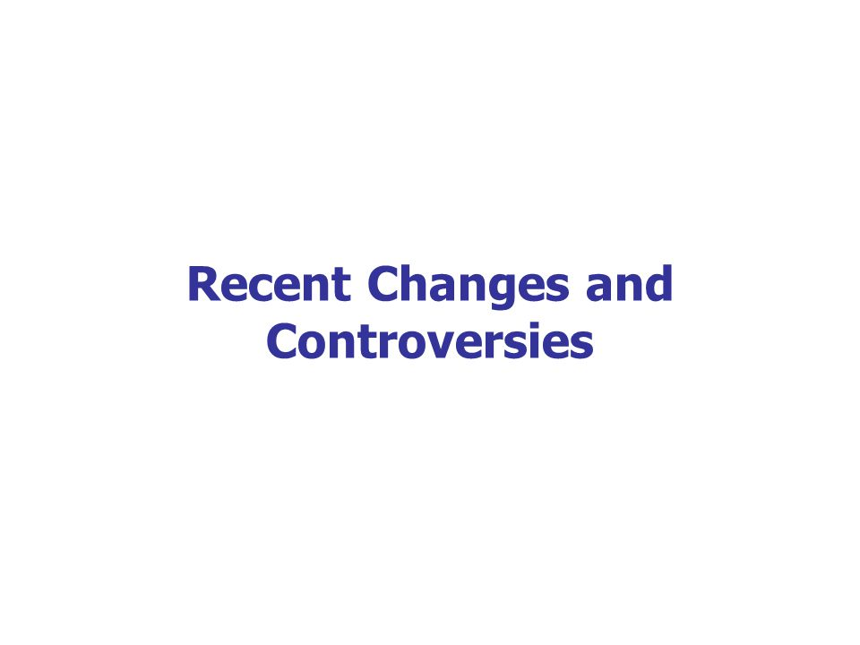 Recent Changes and Controversies