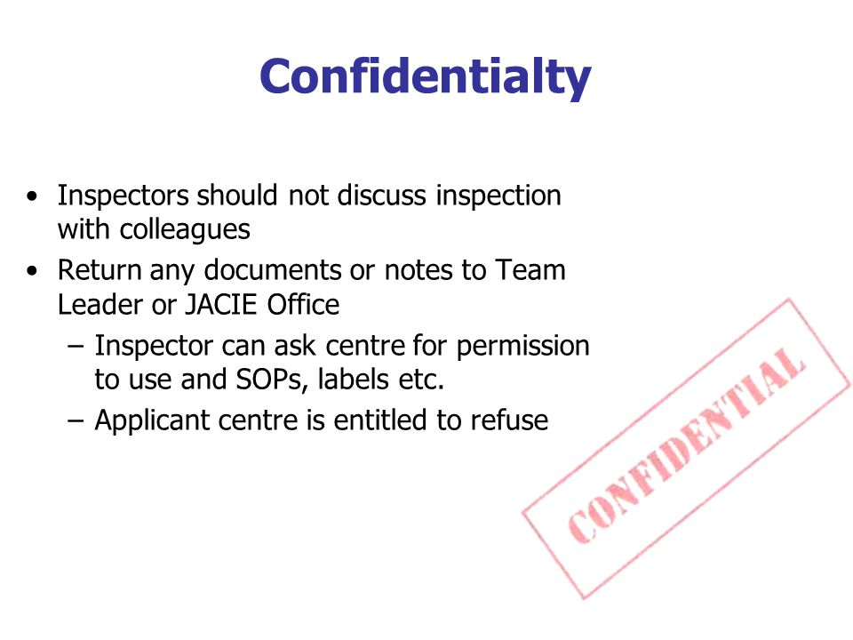 Confidentialty Inspectors should not discuss inspection with colleagues Return any documents or notes to Team Leader or JACIE Office –Inspector can ask centre for permission to use and SOPs, labels etc.