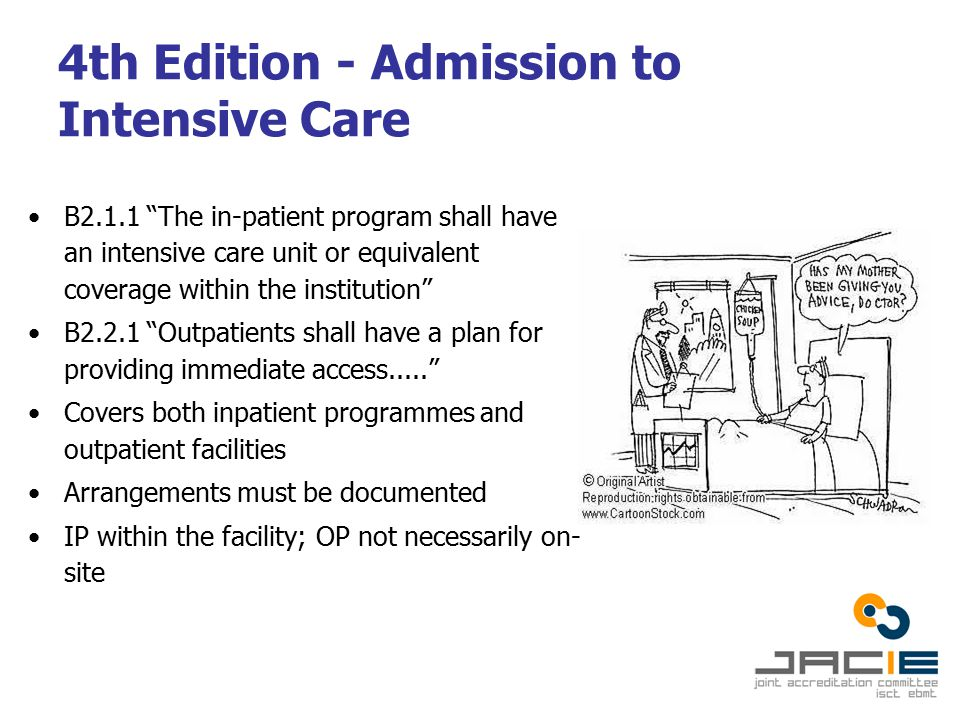 4th Edition - Admission to Intensive Care B2.1.1 The in-patient program shall have an intensive care unit or equivalent coverage within the institution B2.2.1 Outpatients shall have a plan for providing immediate access..... Covers both inpatient programmes and outpatient facilities Arrangements must be documented IP within the facility; OP not necessarily on- site