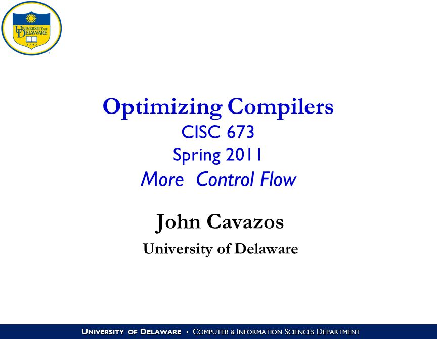 U NIVERSITY OF D ELAWARE C OMPUTER & I NFORMATION S CIENCES D EPARTMENT Optimizing Compilers CISC 673 Spring 2011 More Control Flow John Cavazos University of Delaware