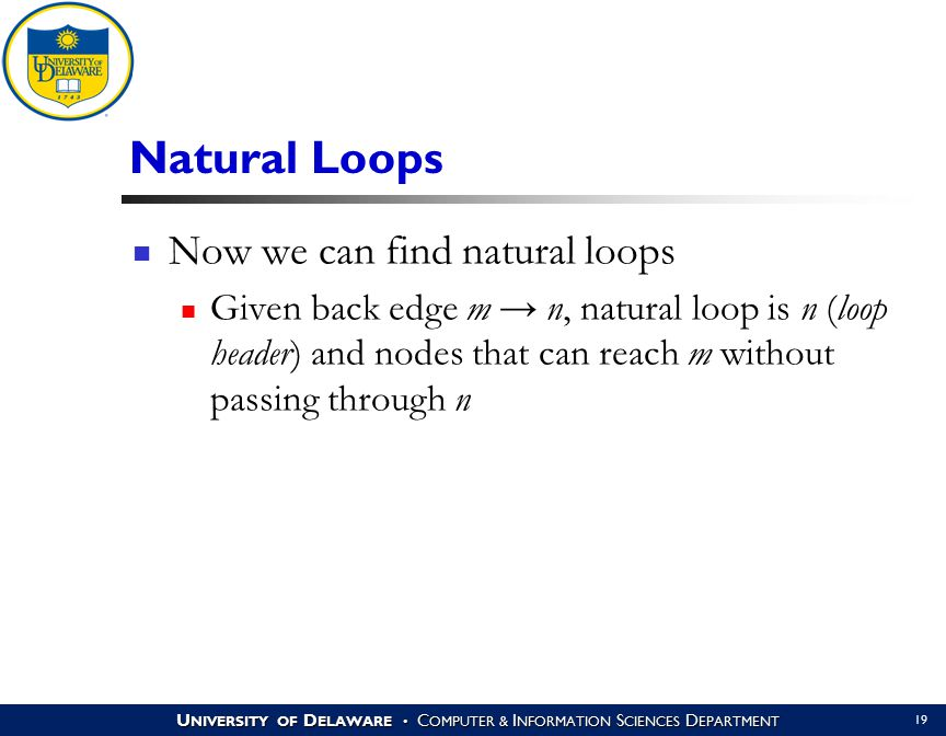 U NIVERSITY OF D ELAWARE C OMPUTER & I NFORMATION S CIENCES D EPARTMENT 19 Natural Loops Now we can find natural loops Given back edge m → n, natural loop is n (loop header) and nodes that can reach m without passing through n