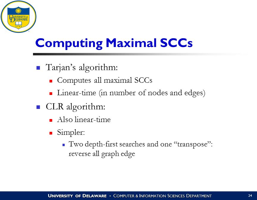 U NIVERSITY OF D ELAWARE C OMPUTER & I NFORMATION S CIENCES D EPARTMENT 24 Computing Maximal SCCs Tarjan's algorithm: Computes all maximal SCCs Linear-time (in number of nodes and edges) CLR algorithm: Also linear-time Simpler: Two depth-first searches and one transpose : reverse all graph edge