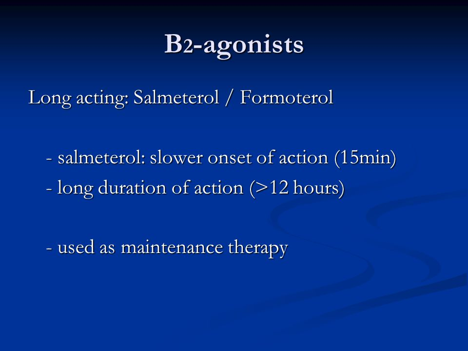 B 2 -agonists Long acting: Salmeterol / Formoterol - salmeterol: slower onset of action (15min) - long duration of action (>12 hours) - used as maintenance therapy