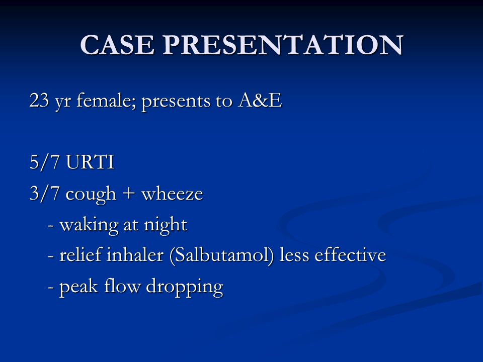 CASE PRESENTATION 23 yr female; presents to A&E 5/7 URTI 3/7 cough + wheeze - waking at night - relief inhaler (Salbutamol) less effective - peak flow dropping