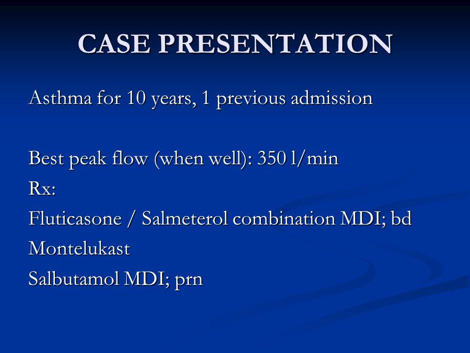 CASE PRESENTATION Asthma for 10 years, 1 previous admission Best peak flow (when well): 350 l/min Rx: Fluticasone / Salmeterol combination MDI; bd Montelukast Salbutamol MDI; prn