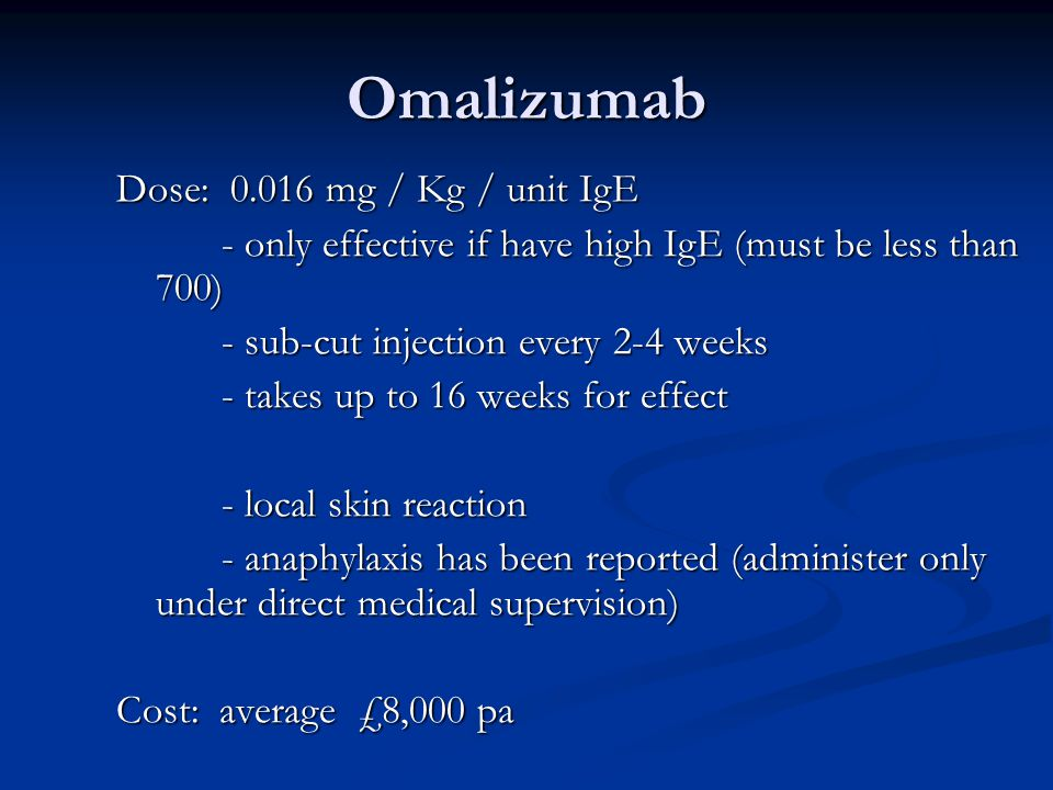 Omalizumab Dose: 0.016 mg / Kg / unit IgE - only effective if have high IgE (must be less than 700) - sub-cut injection every 2-4 weeks - takes up to