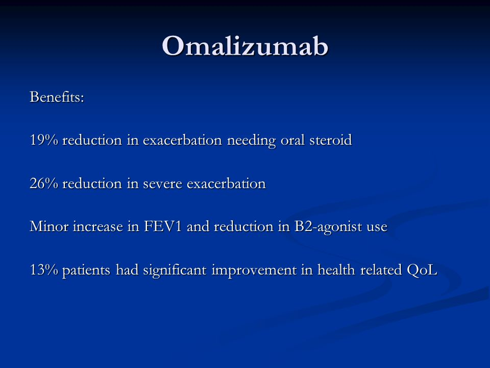 Omalizumab Benefits: 19% reduction in exacerbation needing oral steroid 26% reduction in severe exacerbation Minor increase in FEV1 and reduction in B