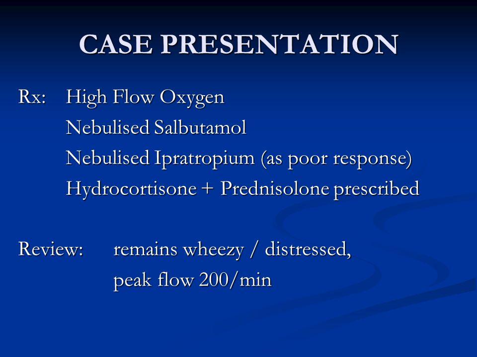 CASE PRESENTATION Rx: High Flow Oxygen Nebulised Salbutamol Nebulised Ipratropium (as poor response) Hydrocortisone + Prednisolone prescribed Review: remains wheezy / distressed, peak flow 200/min