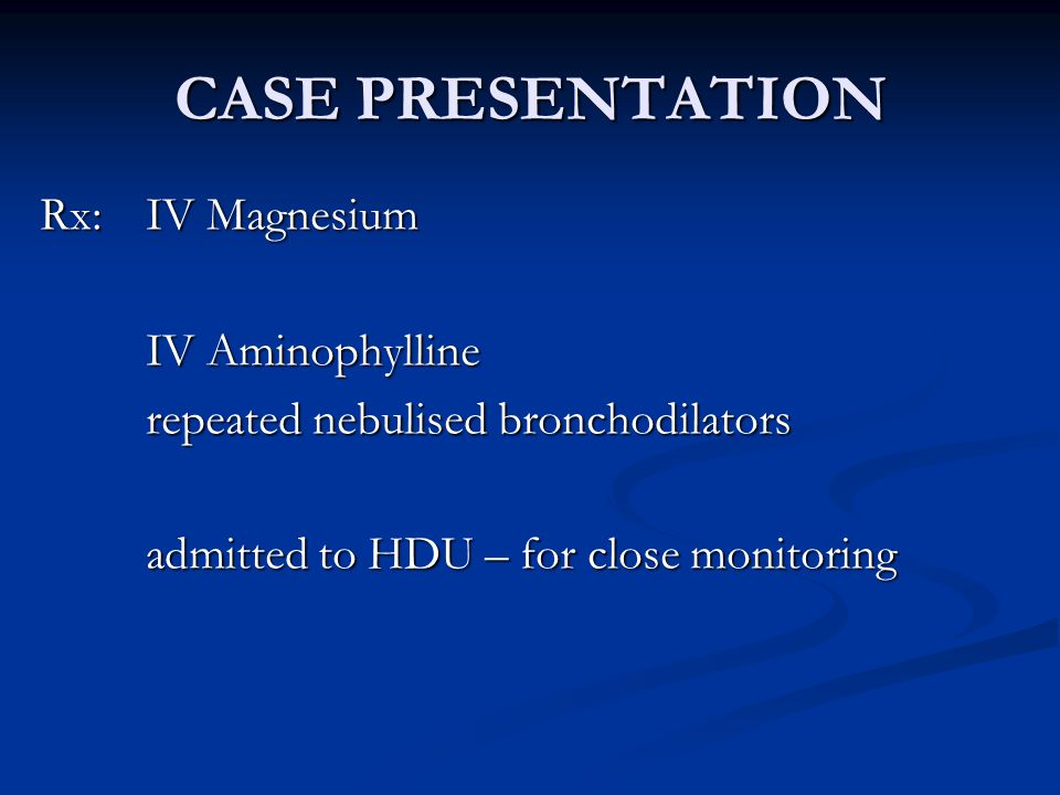 CASE PRESENTATION Rx: IV Magnesium IV Aminophylline repeated nebulised bronchodilators admitted to HDU – for close monitoring