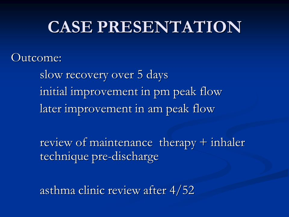 CASE PRESENTATION Outcome: slow recovery over 5 days initial improvement in pm peak flow later improvement in am peak flow review of maintenance therapy + inhaler technique pre-discharge asthma clinic review after 4/52
